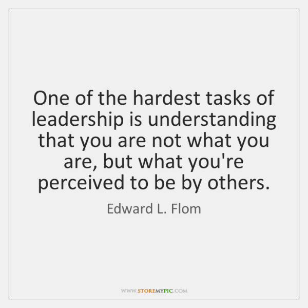 One of the hardest tasks of leadership is understanding that you are ...