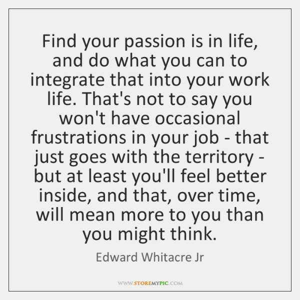 Find your passion is in life, and do what you can to ...