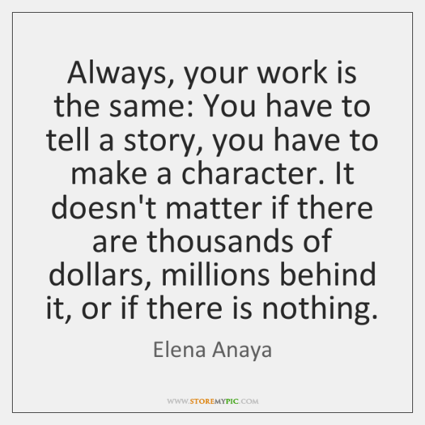 Always, your work is the same: You have to tell a story, ...