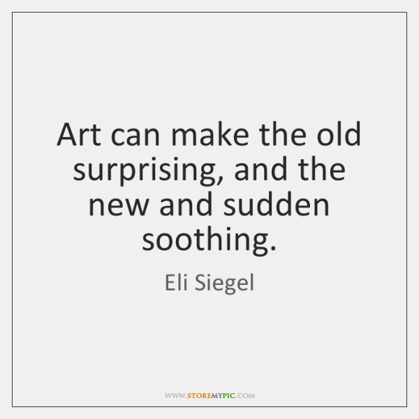 Art can make the old surprising, and the new and sudden soothing.