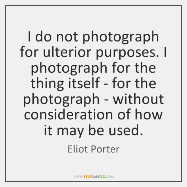 I do not photograph for ulterior purposes. I photograph for the thing ...