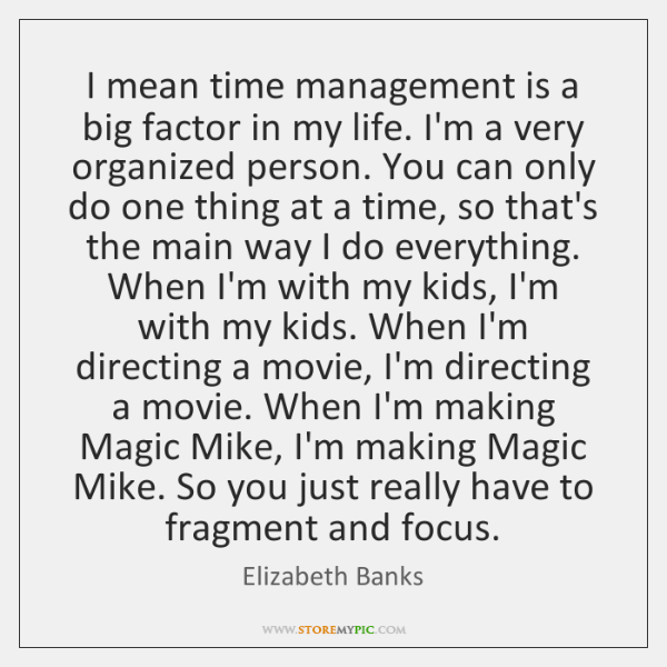 I mean time management is a big factor in my life. I'm ...
