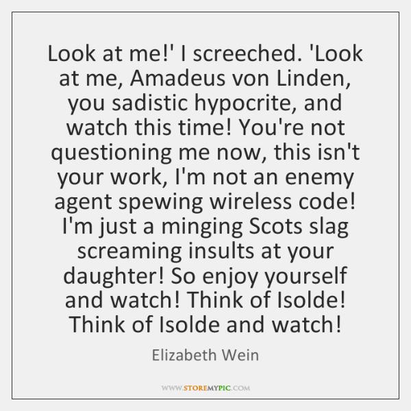Look at me!' I screeched. 'Look at me, Amadeus von Linden, ...