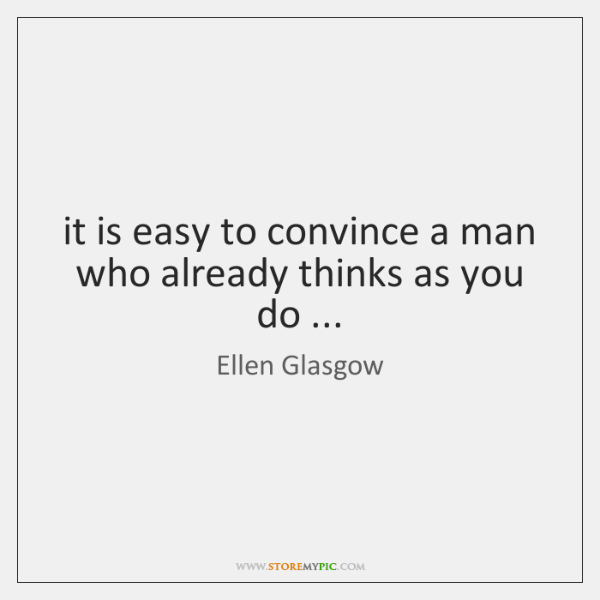 it is easy to convince a man who already thinks as you ...