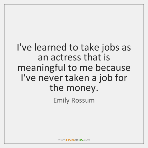 I've learned to take jobs as an actress that is meaningful to ...