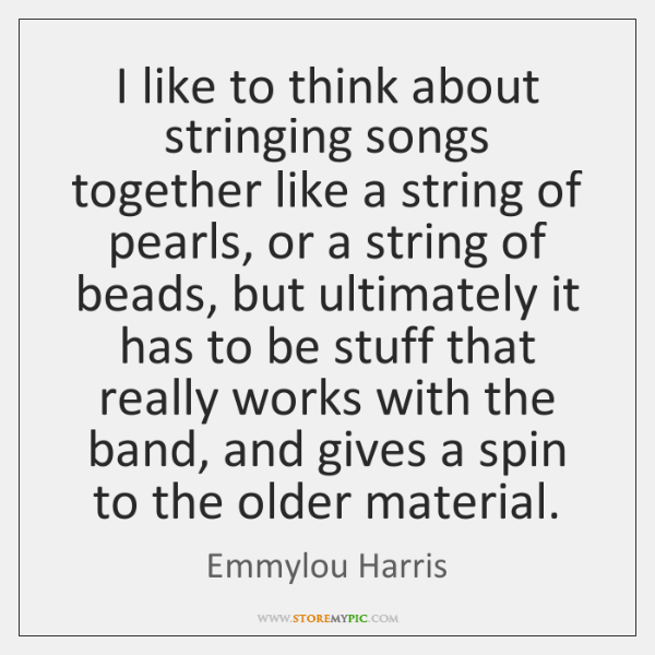 I like to think about stringing songs together like a string of ...