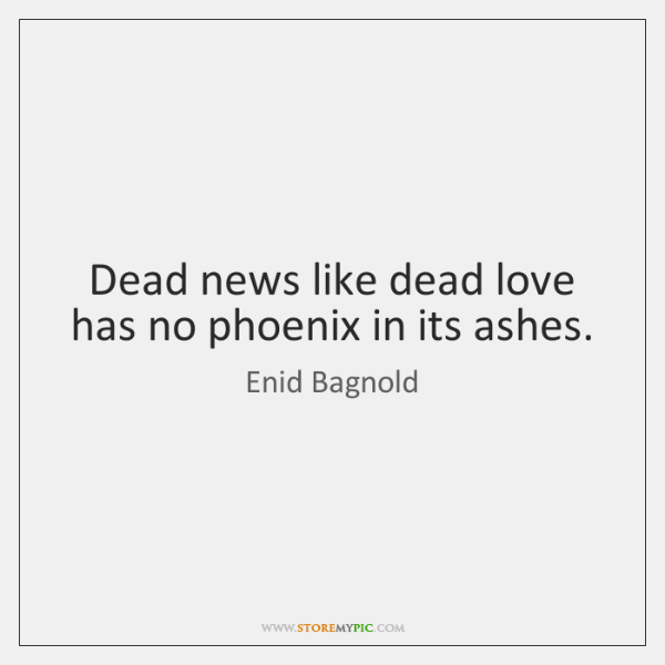 Dead news like dead love has no phoenix in its ashes.