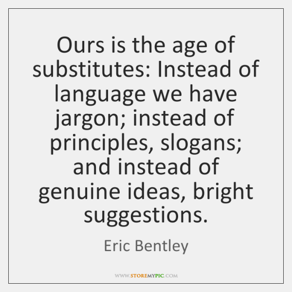 Ours is the age of substitutes: Instead of language we have jargon; ...