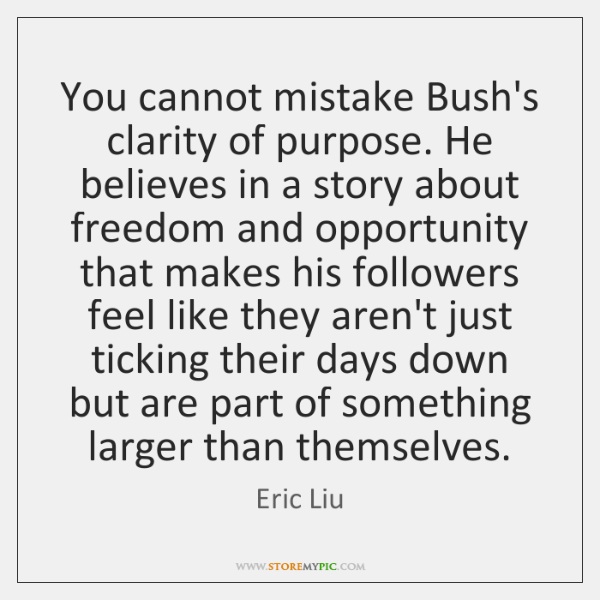 You cannot mistake Bush's clarity of purpose. He believes in a story ...