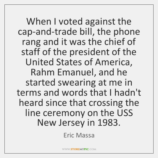 When I voted against the cap-and-trade bill, the phone rang and it ...
