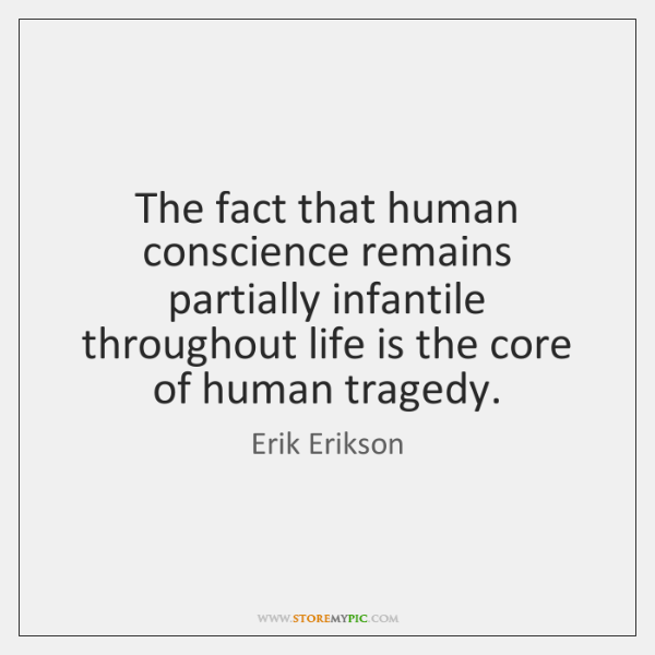 The fact that human conscience remains partially infantile throughout life is the ...