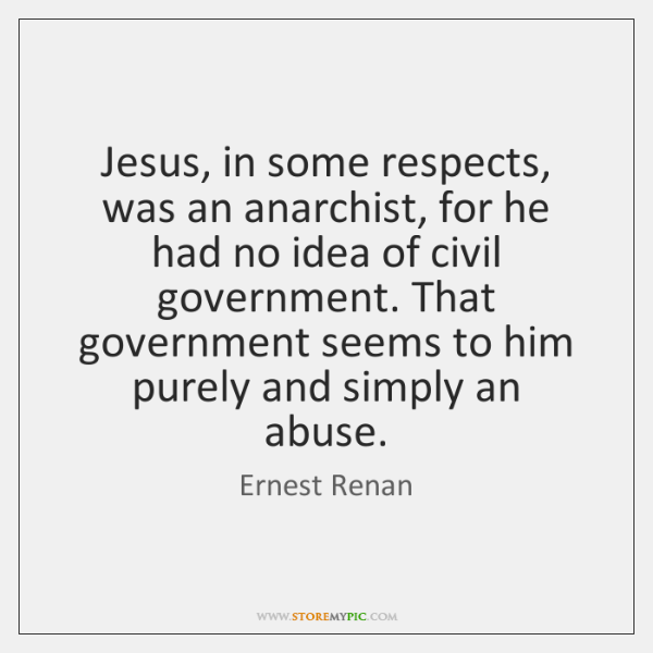 Jesus, in some respects, was an anarchist, for he had no idea ...