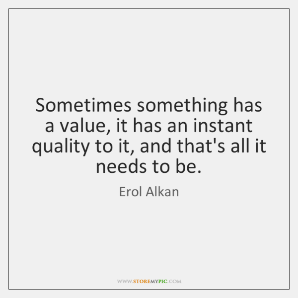 Sometimes something has a value, it has an instant quality to it, ...