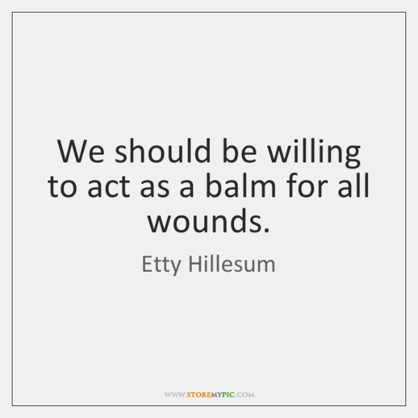 We should be willing to act as a balm for all wounds.