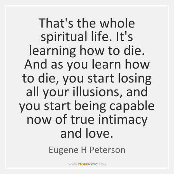 That's the whole spiritual life. It's learning how to die. And as ...
