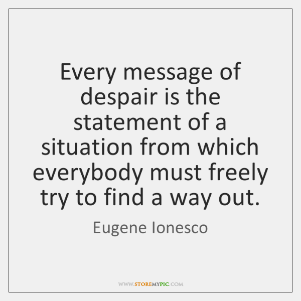 Every message of despair is the statement of a situation from which ...