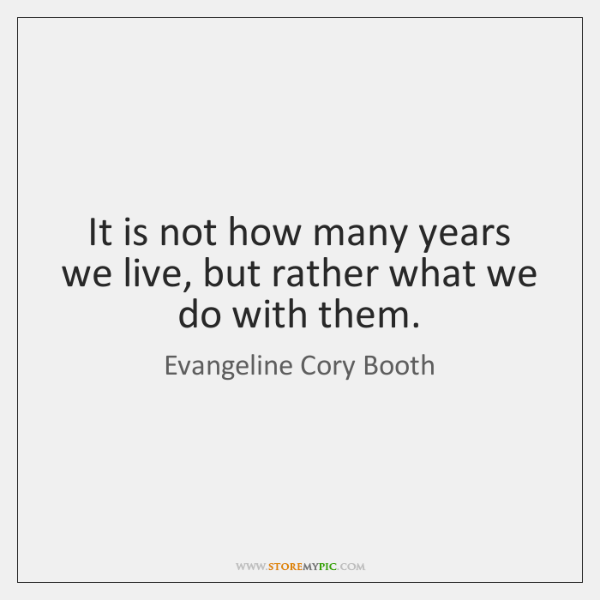 It is not how many years we live, but rather what we ...