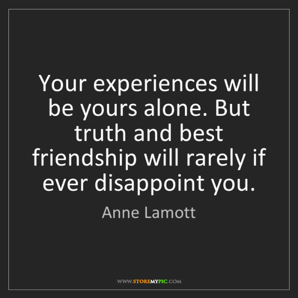 Anne Lamott: Your experiences will be yours alone. But truth and best...