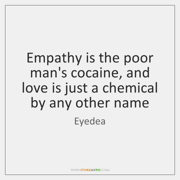 Empathy is the poor man's cocaine, and love is just a chemical ...