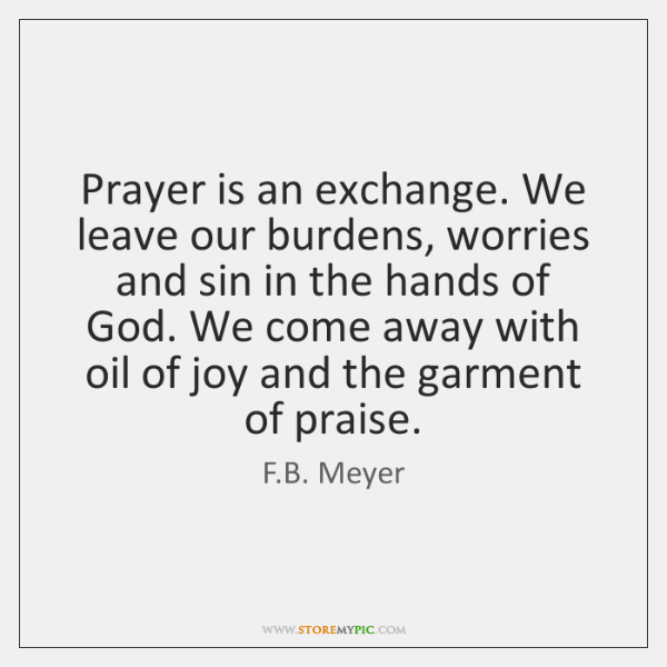 Prayer is an exchange. We leave our burdens, worries and sin in ...