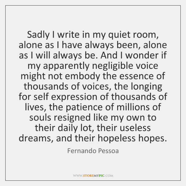 Sadly I write in my quiet room, alone as I have always ...