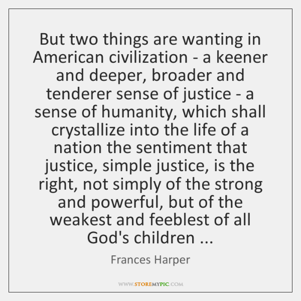 But two things are wanting in American civilization - a keener and ...