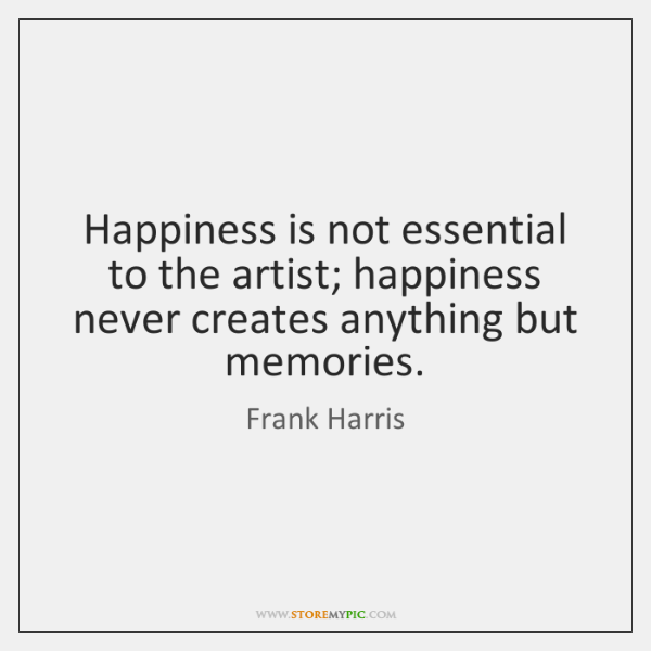 Happiness is not essential to the artist; happiness never creates anything but ...