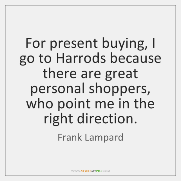 For present buying, I go to Harrods because there are great personal ...