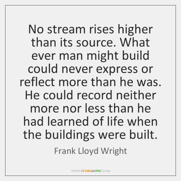 No stream rises higher than its source. What ever man might build ...