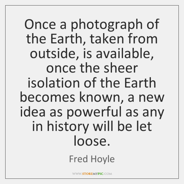 Once a photograph of the Earth, taken from outside, is available, once ...