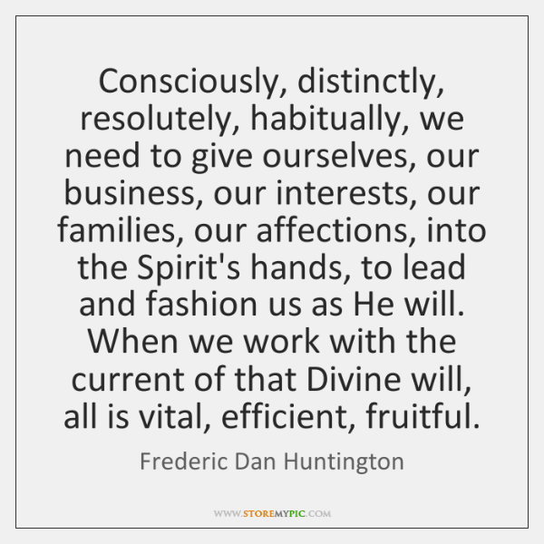 Consciously, distinctly, resolutely, habitually, we need to give ourselves, our business, our ...