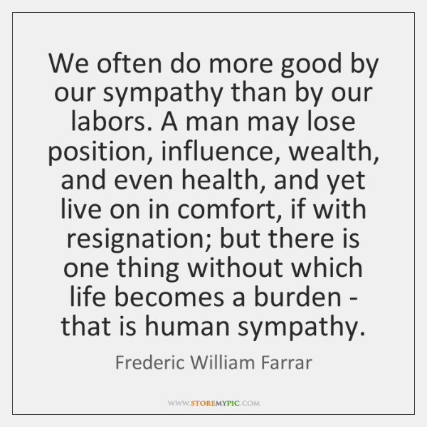We often do more good by our sympathy than by our labors. ...