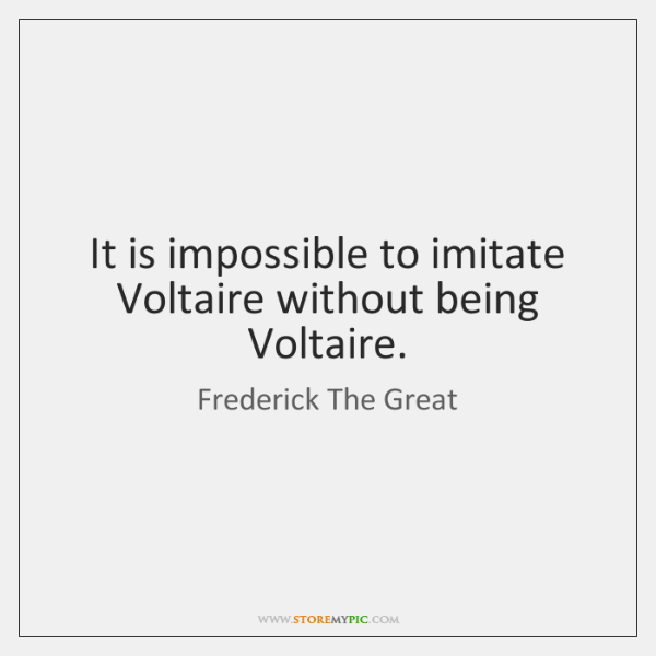 It is impossible to imitate Voltaire without being Voltaire.