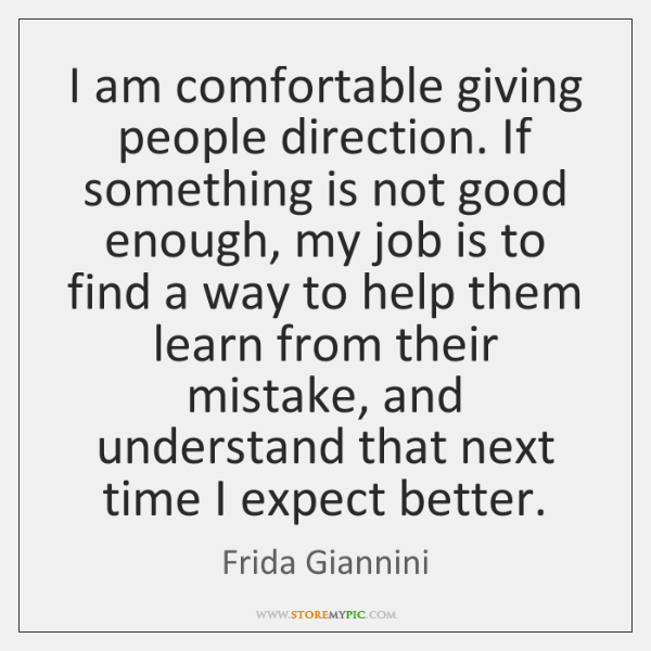 I am comfortable giving people direction. If something is not good enough, ...