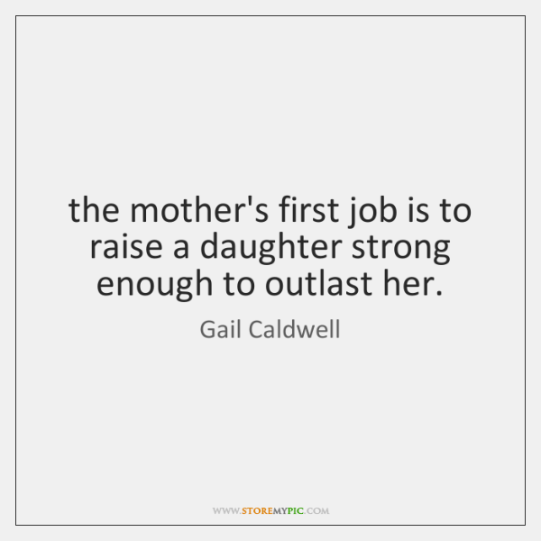 the mother's first job is to raise a daughter strong enough to ...