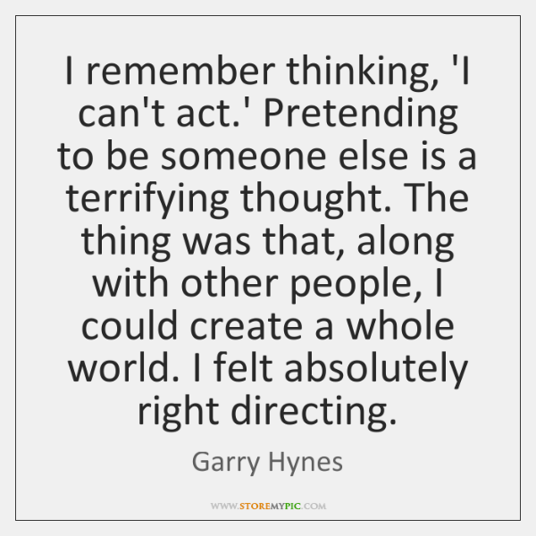 I remember thinking, 'I can't act.' Pretending to be someone else ...