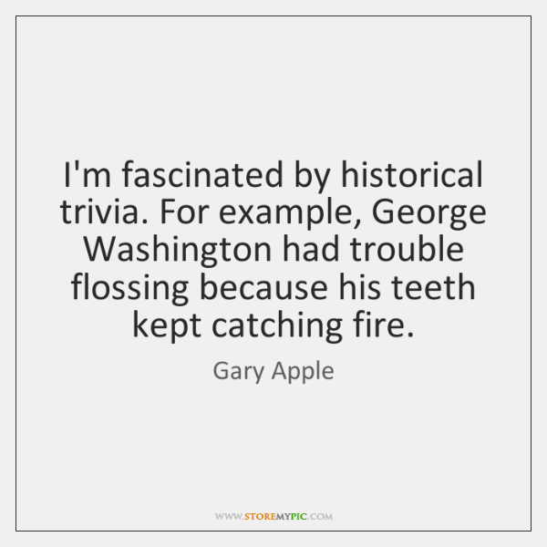 I'm fascinated by historical trivia. For example, George Washington had trouble flossing ...
