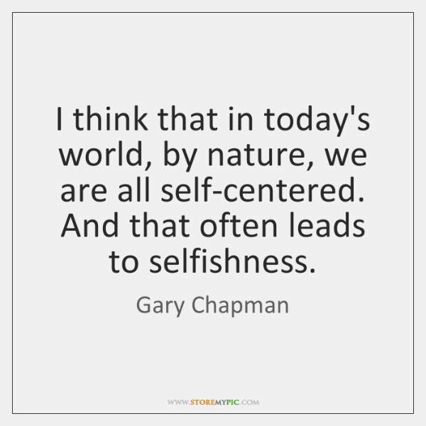 I think that in today's world, by nature, we are all self-centered. ...