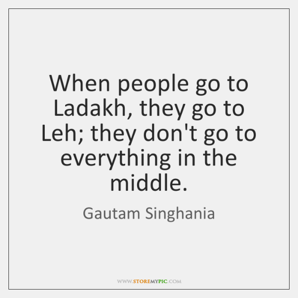 When people go to Ladakh, they go to Leh; they don't go ...