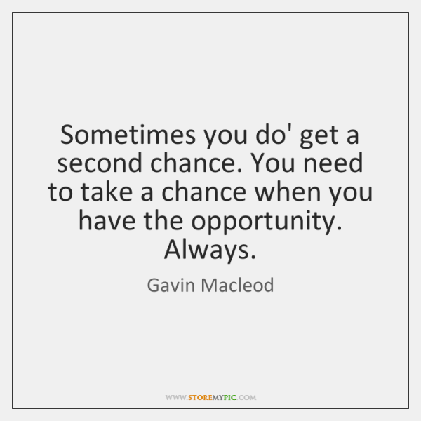 Sometimes you do' get a second chance. You need to take a ...