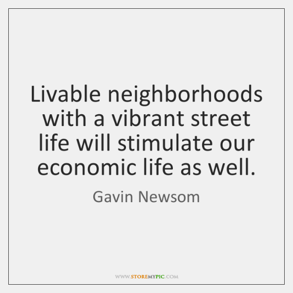 Livable neighborhoods with a vibrant street life will stimulate our economic life ...
