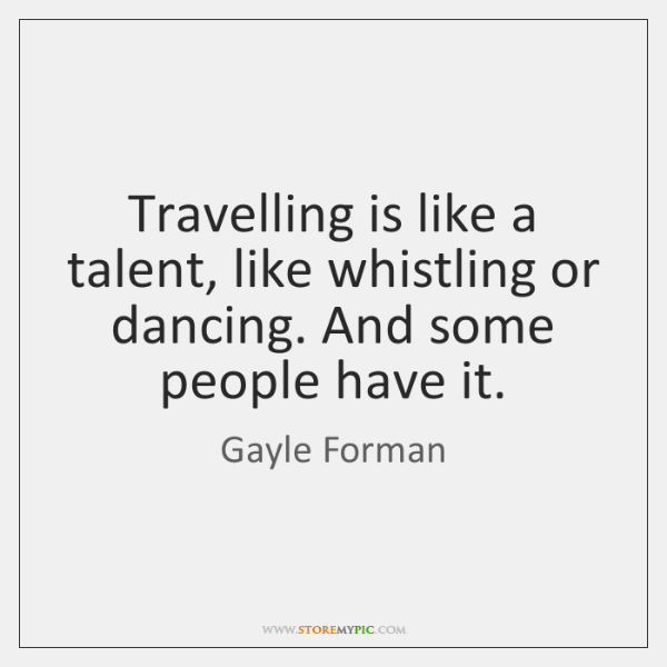 Travelling is like a talent, like whistling or dancing. And some people ...