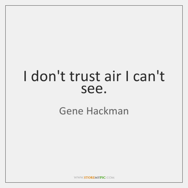 I don't trust air I can't see.