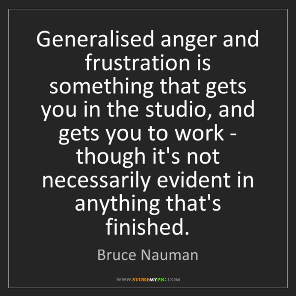 Bruce Nauman: Generalised anger and frustration is something that gets...