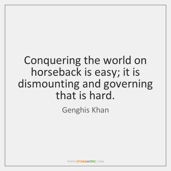 Conquering the world on horseback is easy; it is dismounting and governing ...