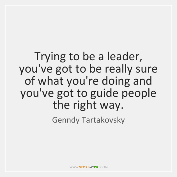 Trying to be a leader, you've got to be really sure of ...