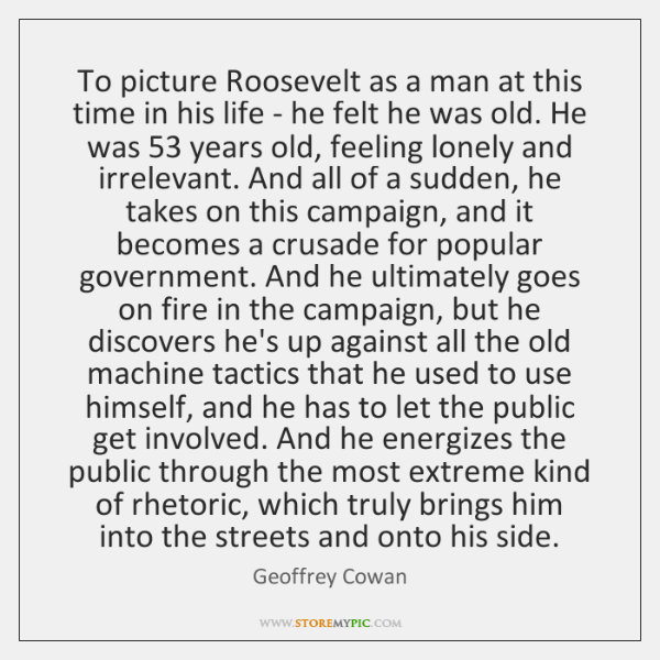 To picture Roosevelt as a man at this time in his life ...