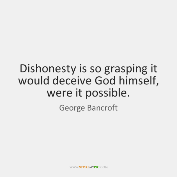 Dishonesty is so grasping it would deceive God himself, were it possible.