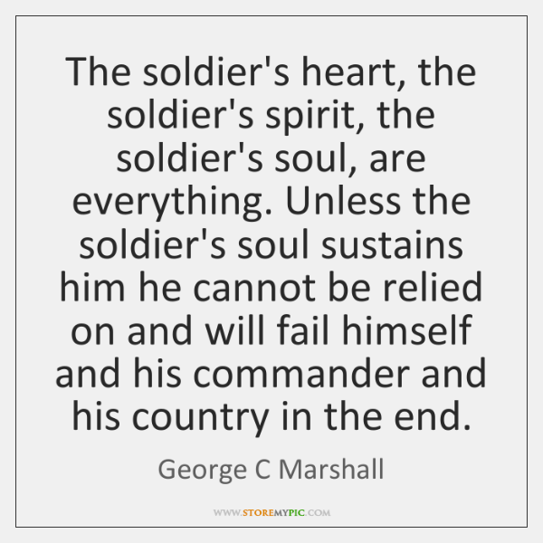 The soldier's heart, the soldier's spirit, the soldier's soul, are everything. Unless ...
