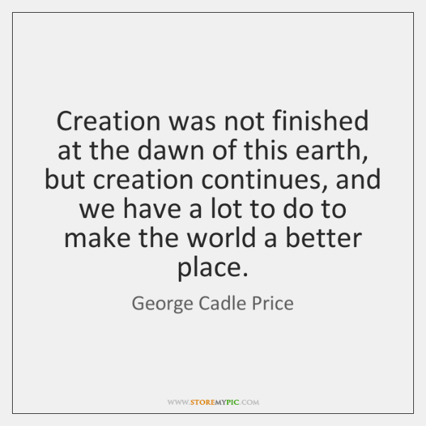 Creation was not finished at the dawn of this earth, but creation ...
